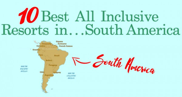 10 Best All Inclusive Resorts In South America Best